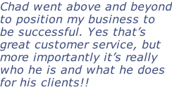 Chad went above and beyond to position my business to be successful. Yes that's great customer service, but more importantly it's really who he is and what he does for his clients!!